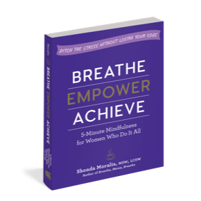 Breathe, Empower, Achieve: 5-Minute Mindfulness for Women Who Do It All―Ditch the Stress Without Losing Your Edge By Shonda Moralis